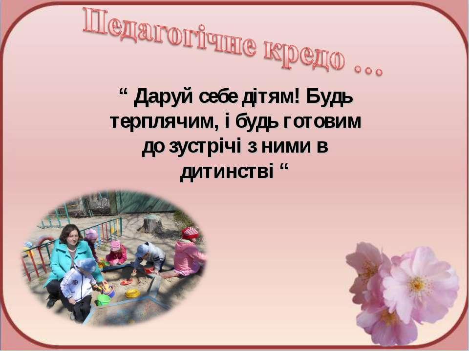 """"""" Даруй себе дітям! Будь терплячим, і будь готовим до зустрічі з ними в дитин..."""