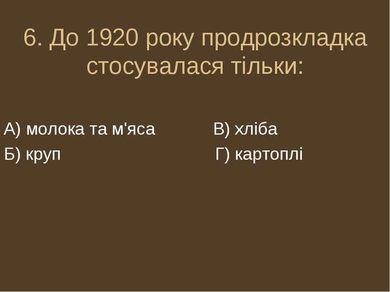 6. До 1920 року продрозкладка стосувалася тільки: А) молока та м'яса В) хліба...