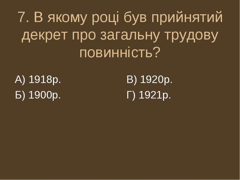 7. В якому році був прийнятий декрет про загальну трудову повинність? А) 1918...
