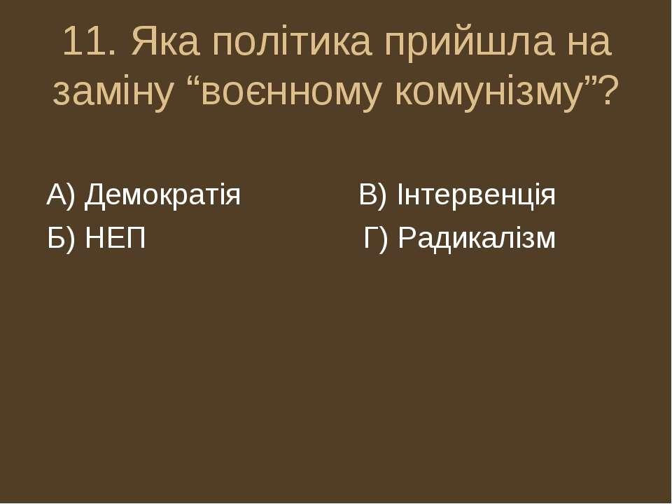 """11. Яка політика прийшла на заміну """"воєнному комунізму""""? А) Демократія В) Інт..."""