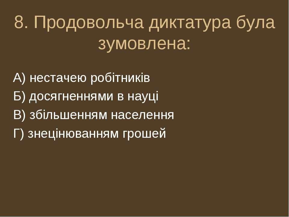 8. Продовольча диктатура була зумовлена: А) нестачею робітників Б) досягнення...