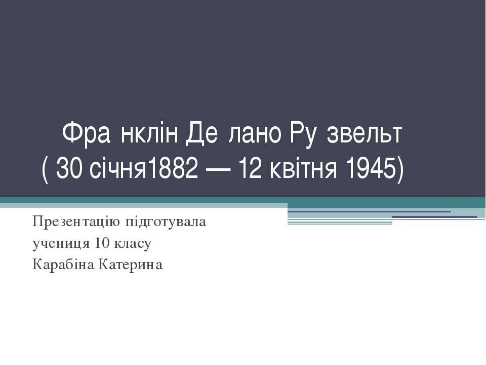 Фра нклін Де лано Ру звельт ( 30 січня1882 — 12 квітня 1945) Презентацію підг...