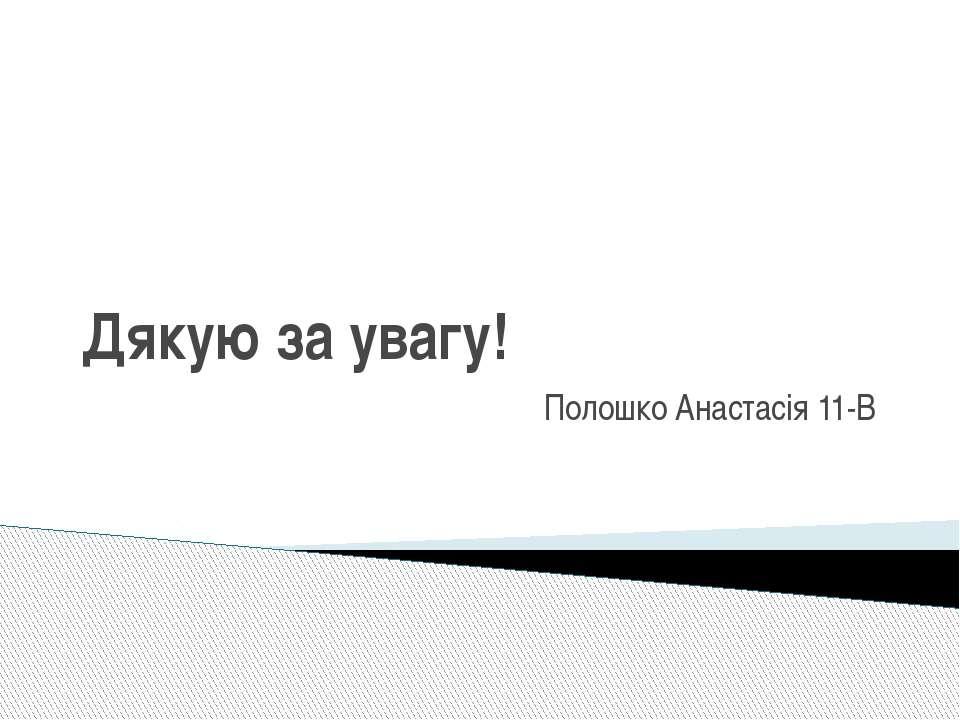 Дякую за увагу! Полошко Анастасія 11-В