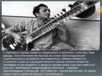 У перехідний період з'явилися видатні виконавці, наприклад, Раві Шанкар - бли...