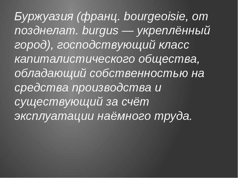 Буржуазия (франц. bourgeoisie, от позднелат. burgus — укреплённый город), гос...