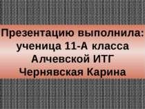 Презентацию выполнила: ученица 11-А класса Алчевской ИТГ Чернявская Карина