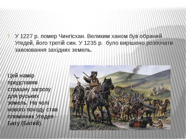 У 1227 р. помер Чингісхан. Великим ханом був обраний Угедей, його третій син....