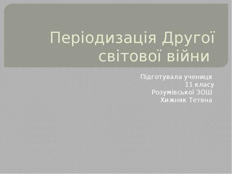 Періодизація Другої світової війни Підготувала учениця 11 класу Розумівської ...