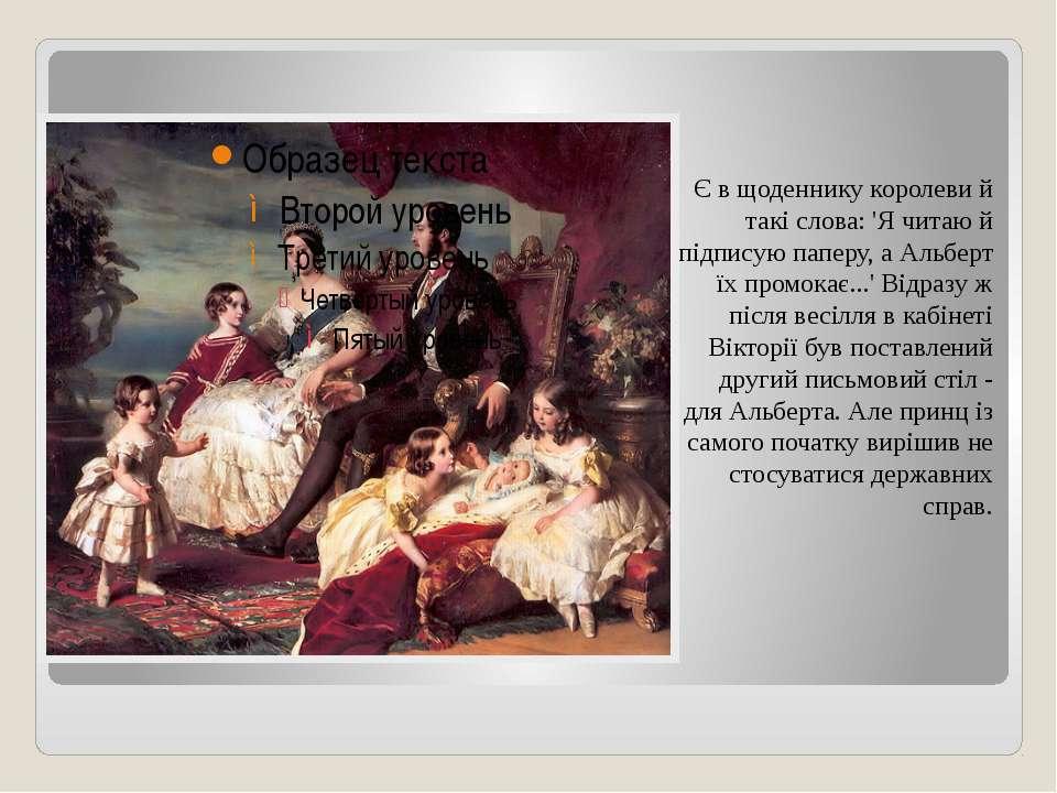 Є в щоденнику королеви й такі слова: 'Я читаю й підписую паперу, а Альберт їх...