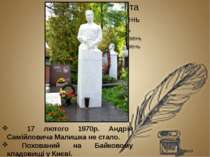 17 лютого 1970р. Андрія Самійловича Малишка не стало. Похований на Байковому ...