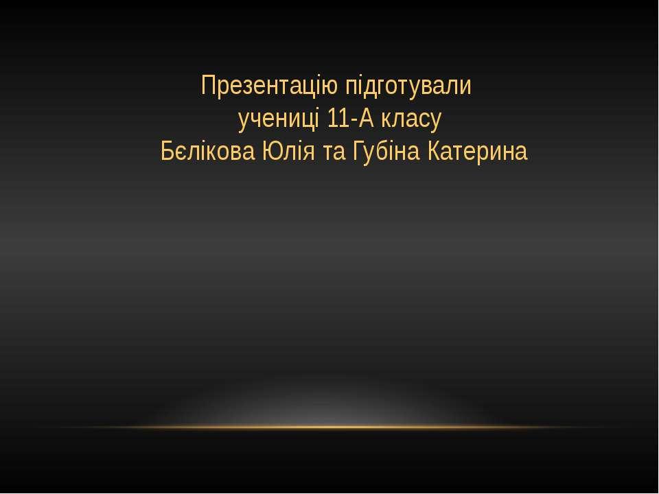Презентацію підготували учениці 11-А класу Бєлікова Юлія та Губіна Катерина