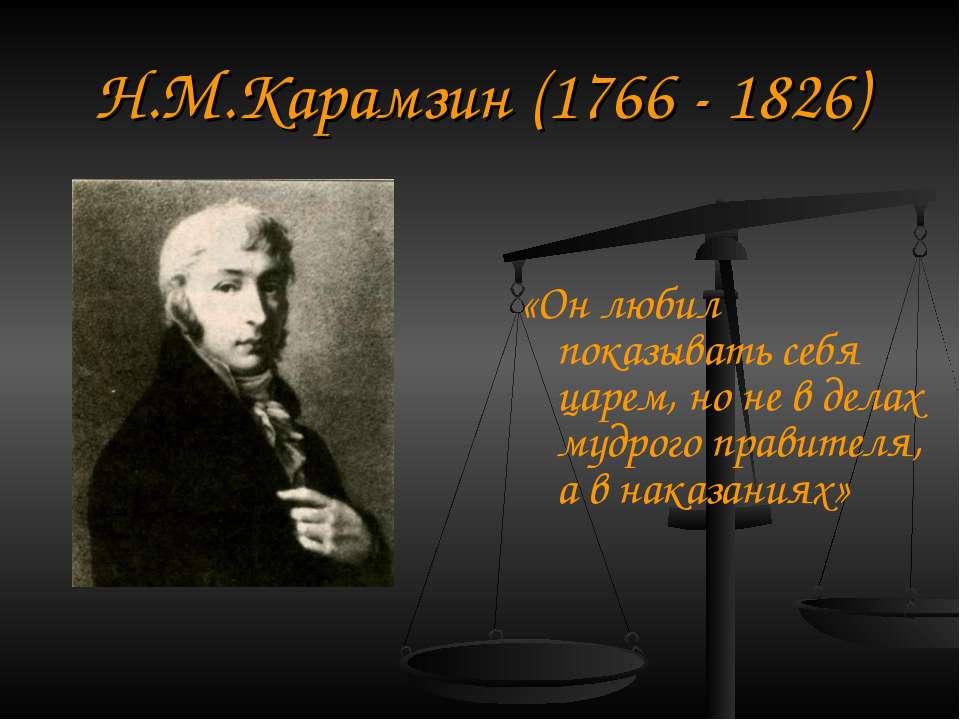 Н.М.Карамзін (1766 - 1826) «Він любив показувати себе царем, але не в справах...