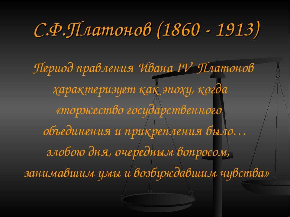 С. Ф. Платонов (1860 - 1913) Період правління Івана IV Платонов характеризує ...