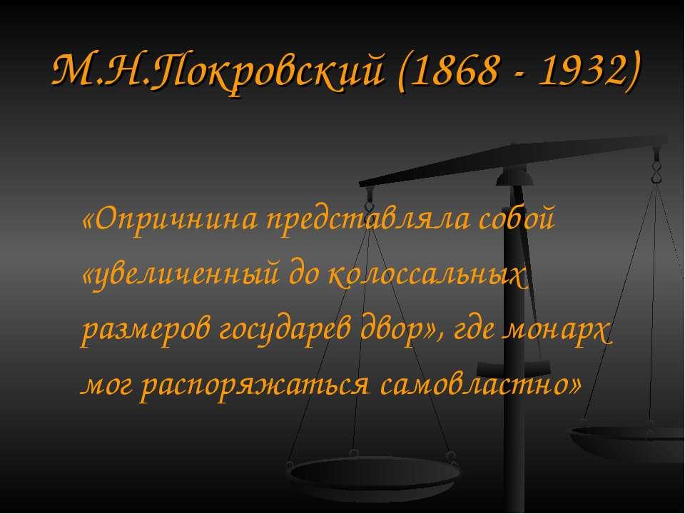 М. Н.Покровський (1868 - 1932) «Опричнина являла собою «збільшений до колосал...