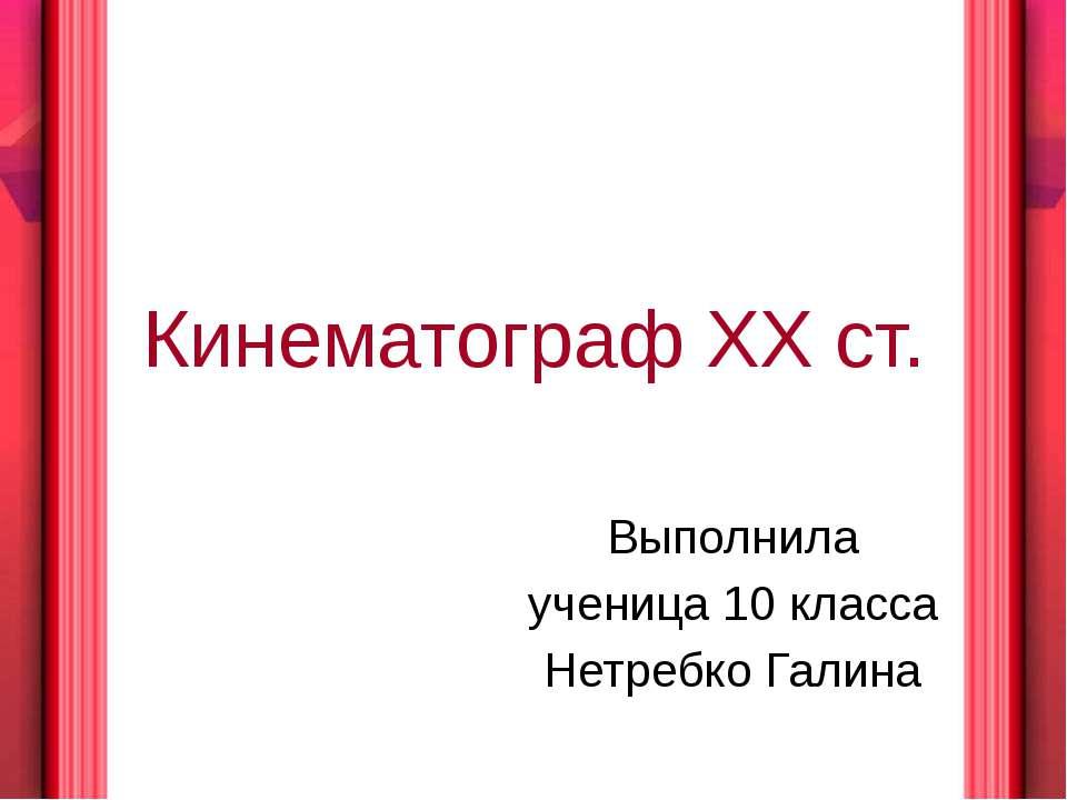 Кинематограф XX ст. Выполнила ученица 10 класса Нетребко Галина
