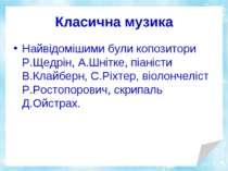 Класична музика Найвідомішими були копозитори Р.Щедрін, А.Шнітке, піаністи В....