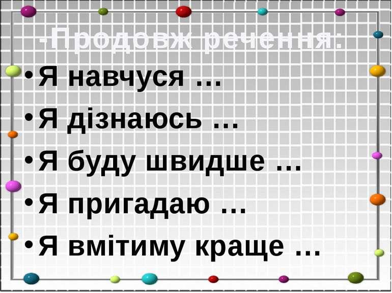 -Продовж речення: Я навчуся … Я дізнаюсь … Я буду швидше … Я пригадаю … Я вмі...