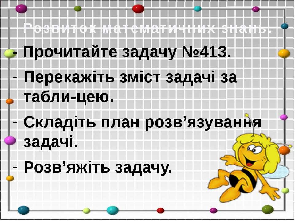 Розвиток математичних знань. - Прочитайте задачу №413. Перекажіть зміст задач...