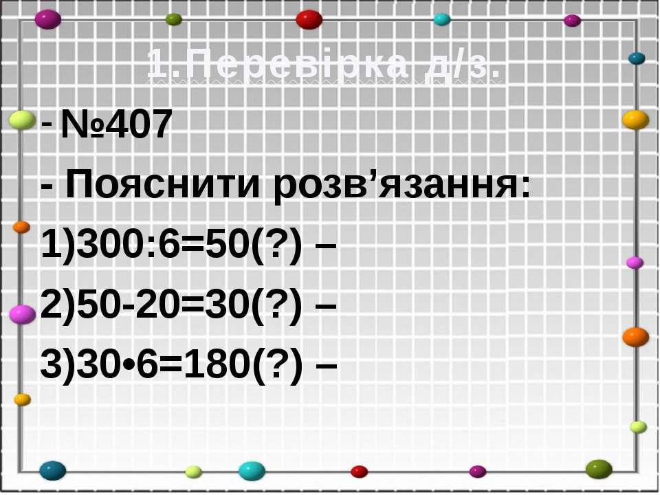 1.Перевірка д/з. №407 - Пояснити розв'язання: 1)300:6=50(?) – 2)50-20=30(?) –...