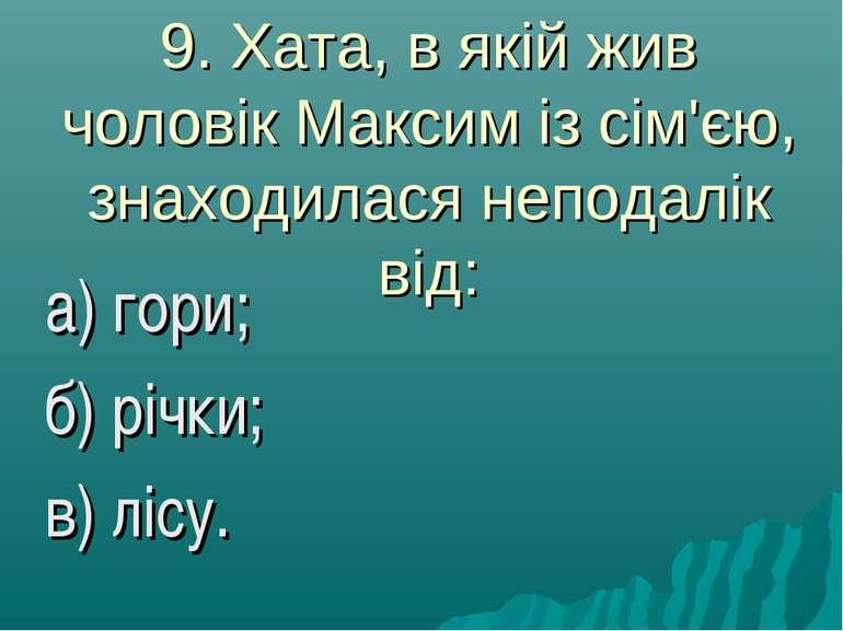 9. Хата, в якій жив чоловік Максим із сім'єю, знаходилася неподалік від: а) г...