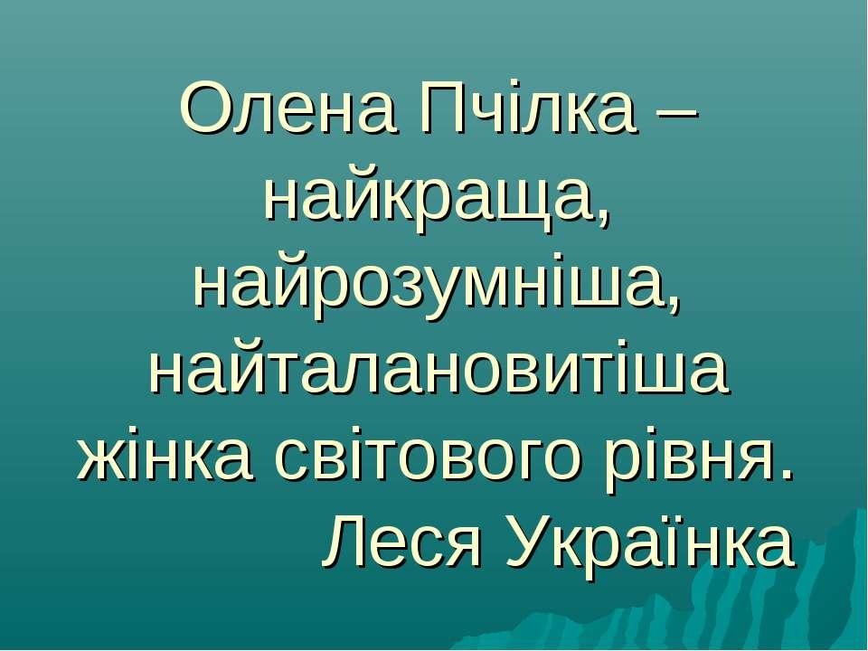 Олена Пчілка – найкраща, найрозумніша, найталановитіша жінка світового рівня....