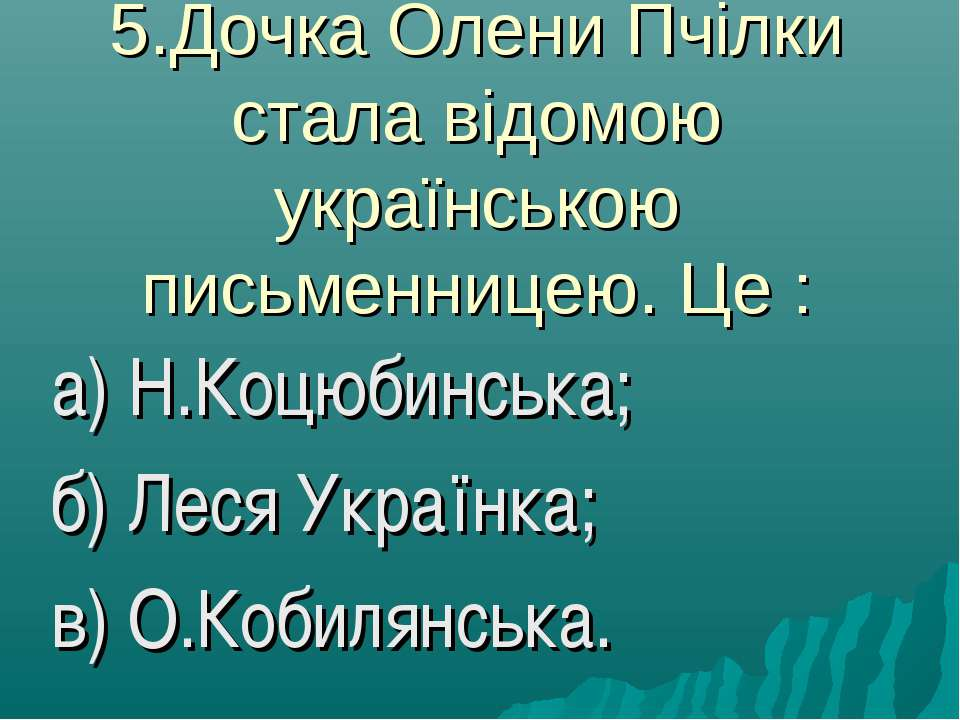 5.Дочка Олени Пчілки стала відомою українською письменницею. Це : а) Н.Коцюби...