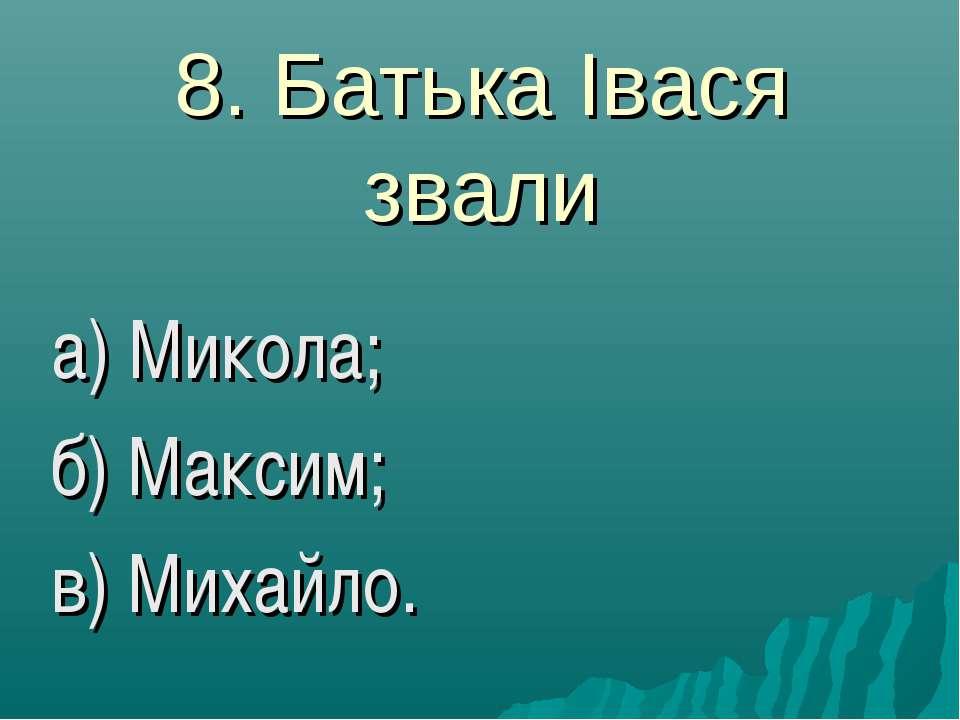8. Батька Івася звали а) Микола; б) Максим; в) Михайло.