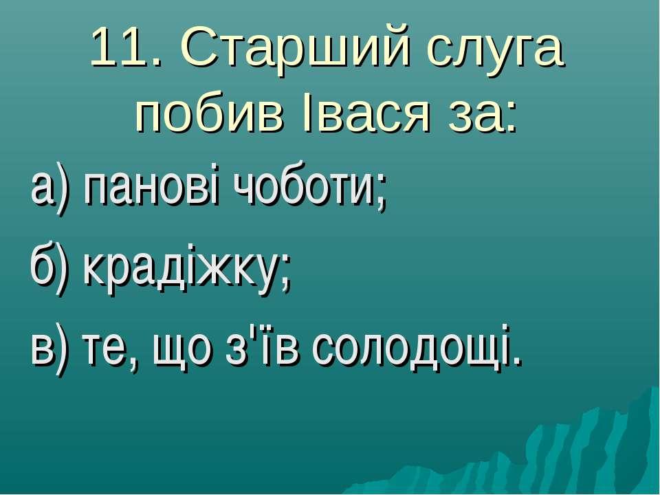 11. Старший слуга побив Івася за: а) панові чоботи; б) крадіжку; в) те, що з'...