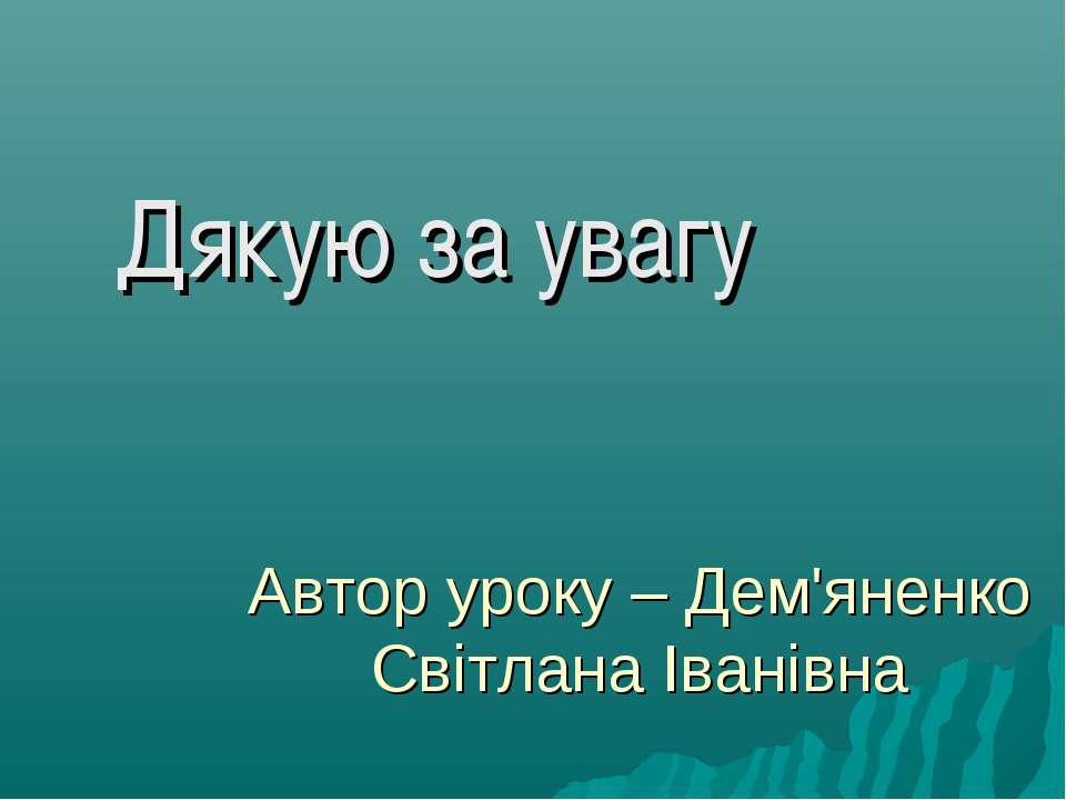 Автор уроку – Дем'яненко Світлана Іванівна Дякую за увагу