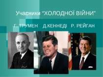 """Учасники """"ХОЛОДНОЇ ВІЙНИ"""" Г. ТРУМЕН Д.КЕННЕДІ Р. РЕЙГАН"""