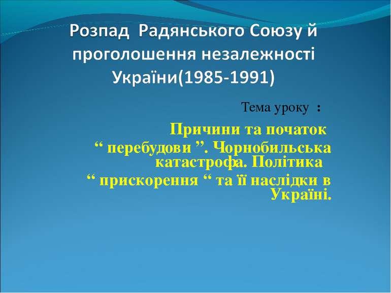 "Тема уроку : Причини та початок "" перебудови "". Чорнобильська катастрофа. Пол..."