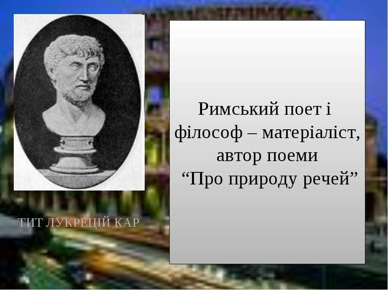 """ТИТ ЛУКРЕЦІЙ КАР Римський поет і філософ – матеріаліст, автор поеми """"Про прир..."""