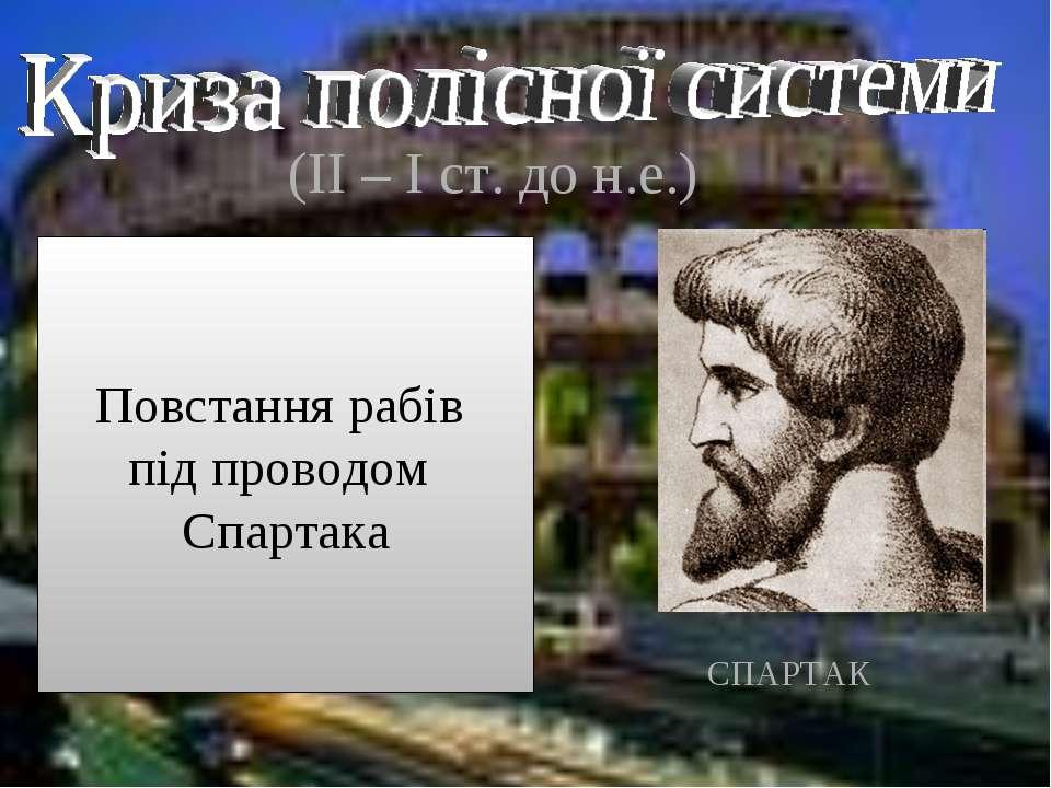 (ІІ – І ст. до н.е.) Повстання рабів під проводом Спартака СПАРТАК