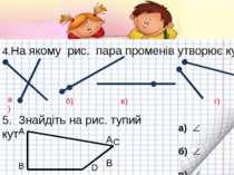 4.На якому рис. пара променів утворює кут? а) б) в) 5. Знайдіть на рис. тупий...