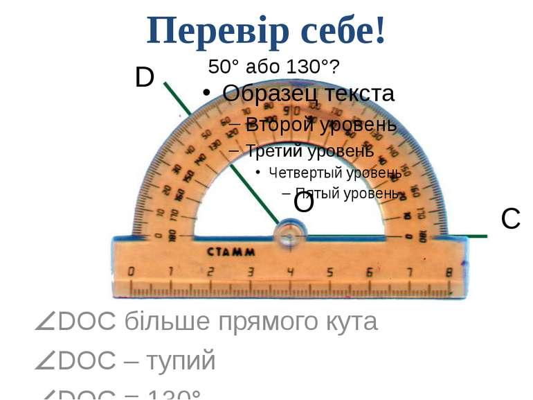 50° або 130°? DOC більше прямого кута DOC – тупий DOC = 130° D O C Перевір се...