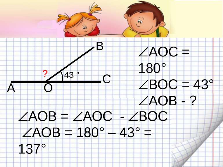 43 ° ? А В С О АОВ = АОС - ВОС АОВ = 180° – 43° = 137° АОС = 180° ВОС = 43° А...