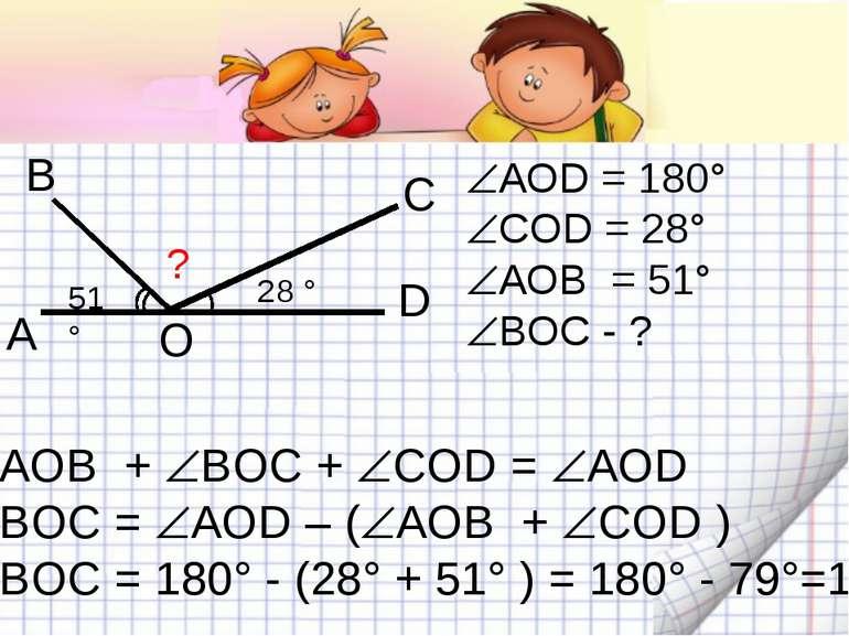 А В С D 28 ° 51° ? O АОD = 180° COD = 28° АОВ = 51° BOC - ? АОВ + BOC + COD =...