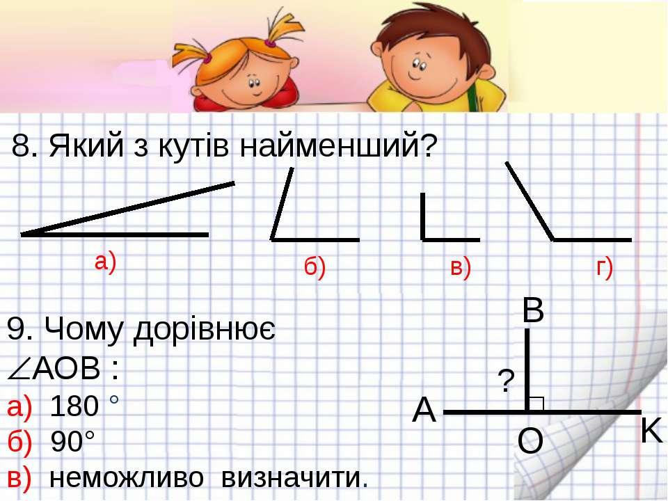 8. Який з кутів найменший? а) б) в) г) 9. Чому дорівнює АОВ : а) 180 ° б) 90°...