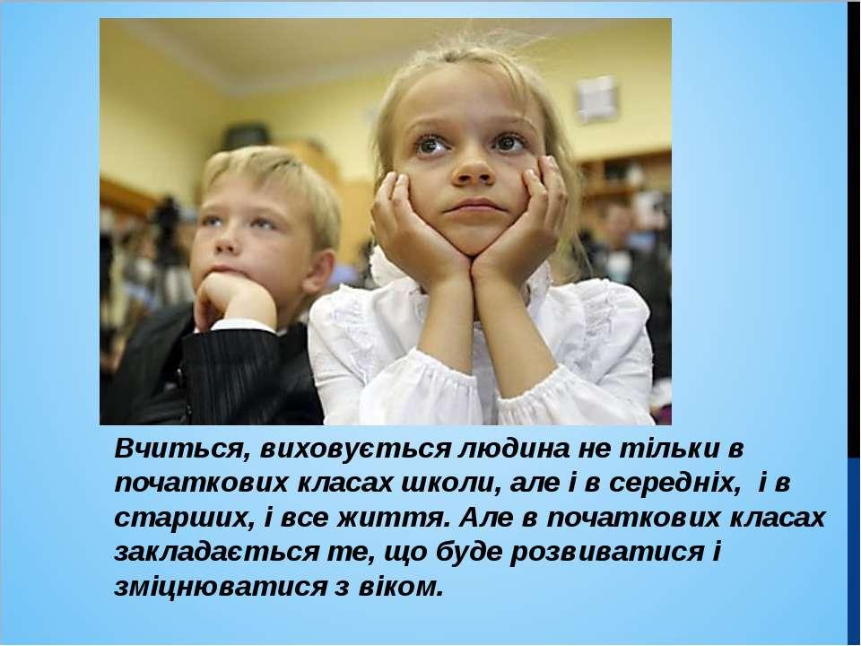 Вчиться, виховується людина не тільки в початкових класах школи, але і в сере...