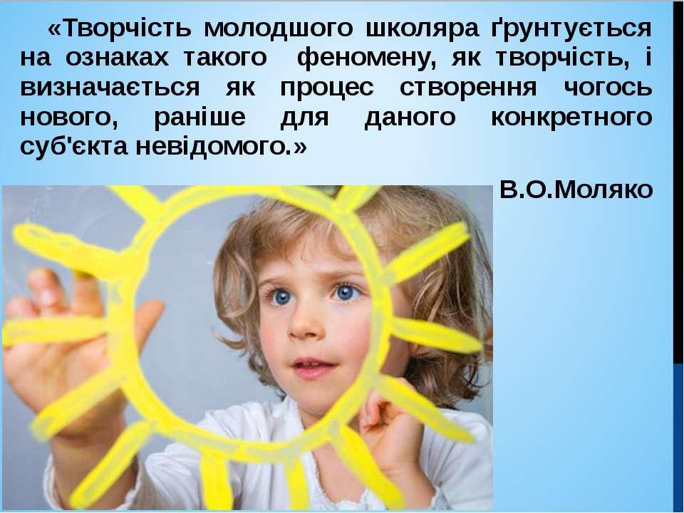 «Творчість молодшого школяра ґрунтується на ознаках такого феномену, як творч...