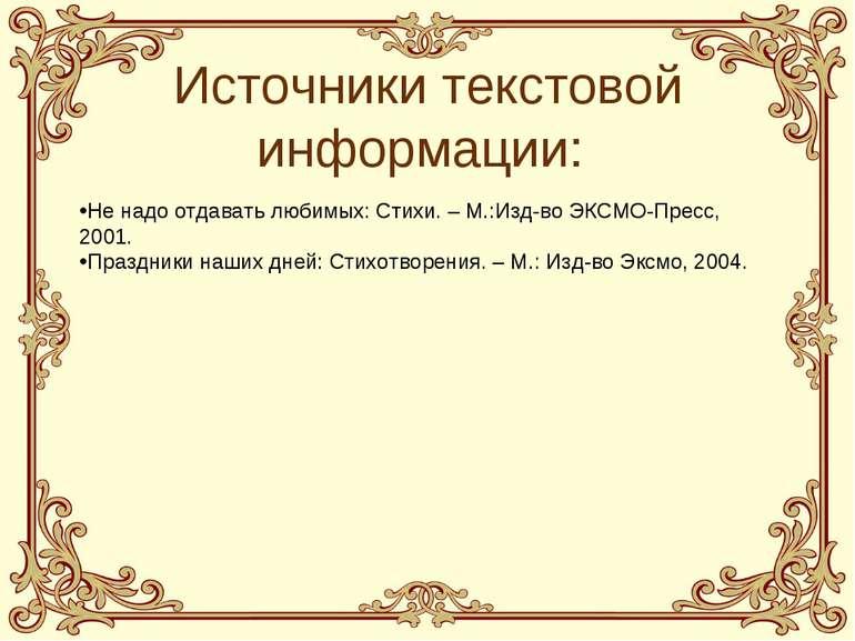 Источники текстовой информации: Не надо отдавать любимых: Стихи. – М.:Изд-во ...