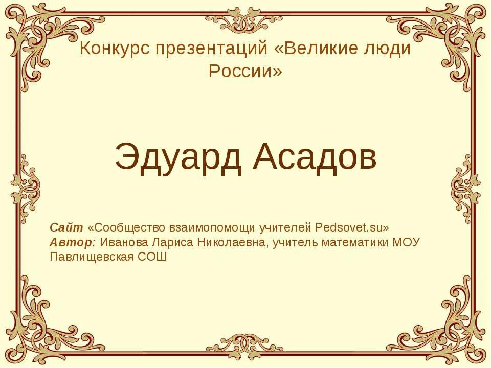 Эдуард Асадов Конкурс презентаций «Великие люди России» Сайт «Сообщество взаи...