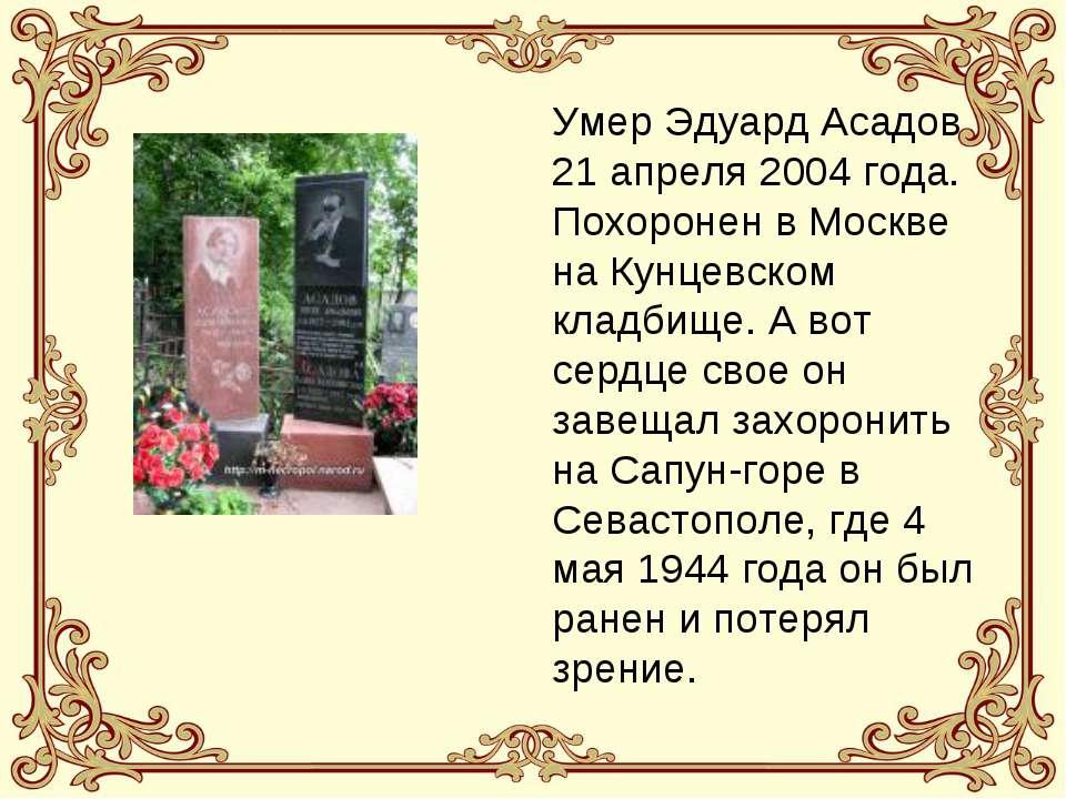 Умер Эдуард Асадов 21 апреля 2004 года. Похоронен в Москве на Кунцевском клад...