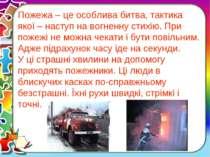 Пожежа – це особлива битва, тактика якої – наступ на вогненну стихію. При пож...