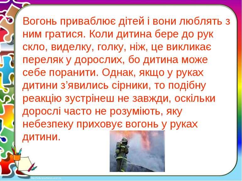 Вогонь приваблює дітей і вони люблять з ним гратися. Коли дитина бере до рук ...