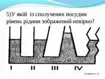 5)У якій із сполучених посудин рівень рідини зображений невірно? Гриненко С. В.