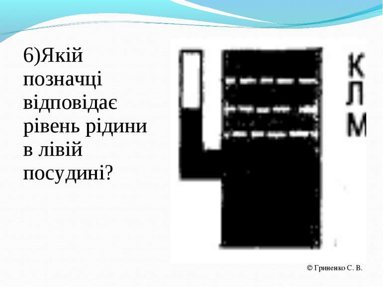 6)Якій позначці відповідає рівень рідини в лівій посудині? Гриненко С. В.