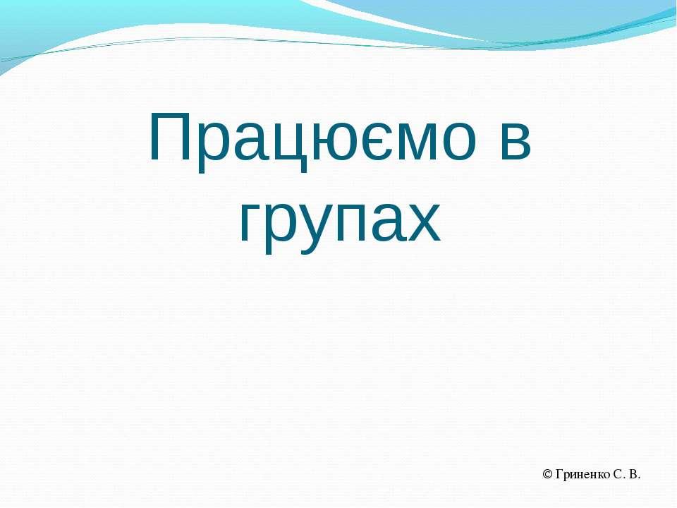 Працюємо в групах Гриненко С. В.