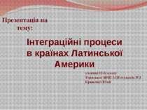 Інтеграційні процеси в країнах Латинської Америки Презентація на тему: учениц...