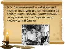 В.О. Сухомлинський – найвідоміший педагог і письменник. Він працював 35 років...